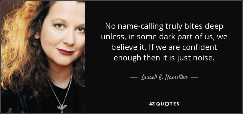 No name-calling truly bites deep unless, in some dark part of us, we believe it. If we are confident enough then it is just noise. - Laurell K. Hamilton