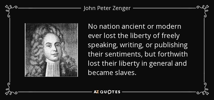 No nation ancient or modern ever lost the liberty of freely speaking, writing, or publishing their sentiments, but forthwith lost their liberty in general and became slaves. - John Peter Zenger