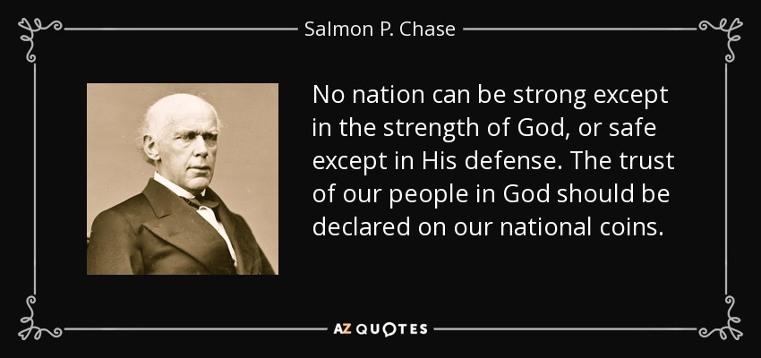 No nation can be strong except in the strength of God, or safe except in His defense. The trust of our people in God should be declared on our national coins. - Salmon P. Chase
