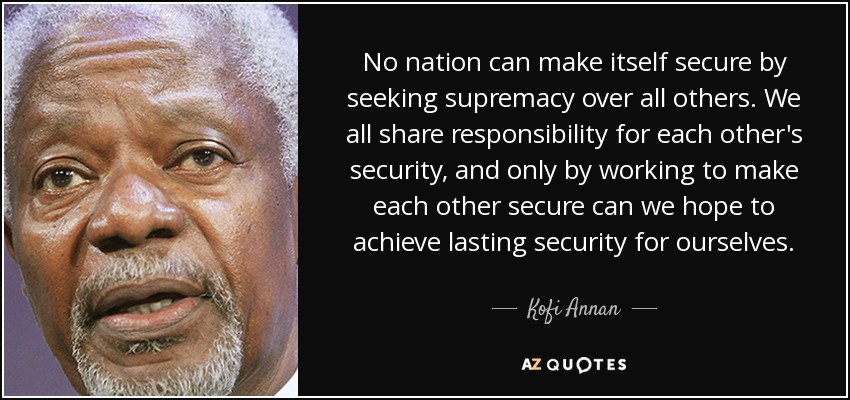 No nation can make itself secure by seeking supremacy over all others. We all share responsibility for each other's security, and only by working to make each other secure can we hope to achieve lasting security for ourselves. - Kofi Annan