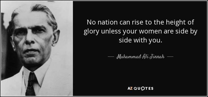 No nation can rise to the height of glory unless your women are side by side with you. - Muhammad Ali Jinnah