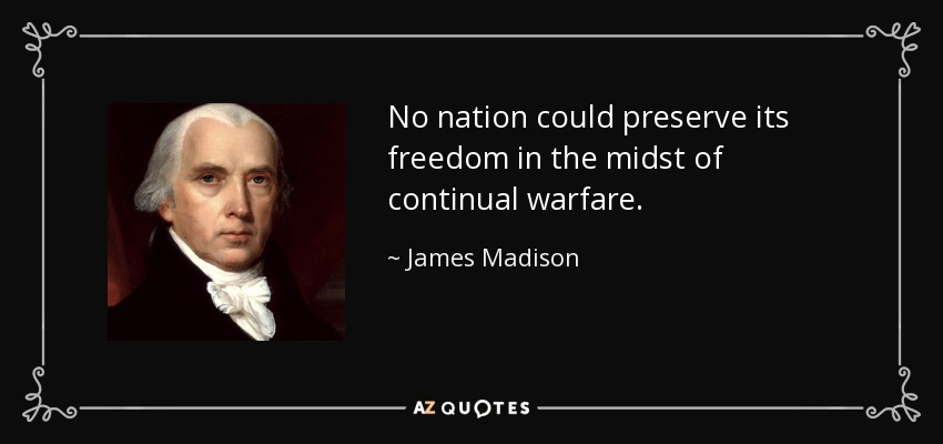 No nation could preserve its freedom in the midst of continual warfare. - James Madison