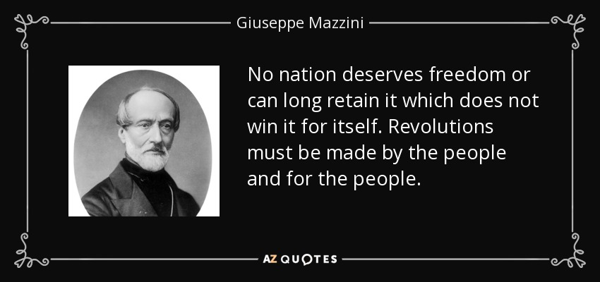 No nation deserves freedom or can long retain it which does not win it for itself. Revolutions must be made by the people and for the people. - Giuseppe Mazzini