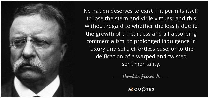 No nation deserves to exist if it permits itself to lose the stern and virile virtues; and this without regard to whether the loss is due to the growth of a heartless and all-absorbing commercialism, to prolonged indulgence in luxury and soft, effortless ease, or to the deification of a warped and twisted sentimentality. - Theodore Roosevelt