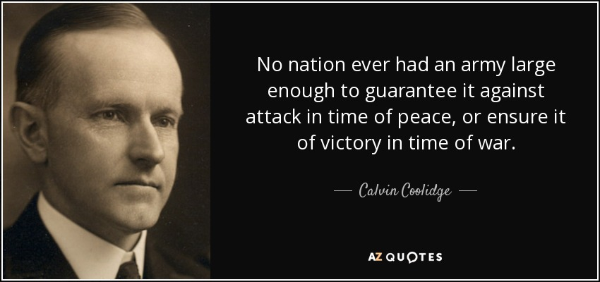 No nation ever had an army large enough to guarantee it against attack in time of peace, or ensure it of victory in time of war. - Calvin Coolidge