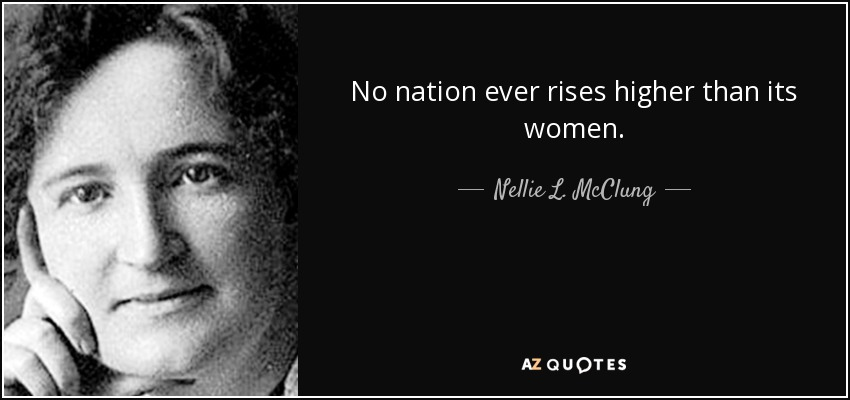 No nation ever rises higher than its women. - Nellie L. McClung