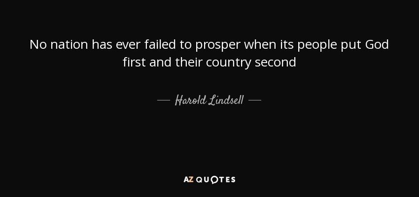 No nation has ever failed to prosper when its people put God first and their country second - Harold Lindsell