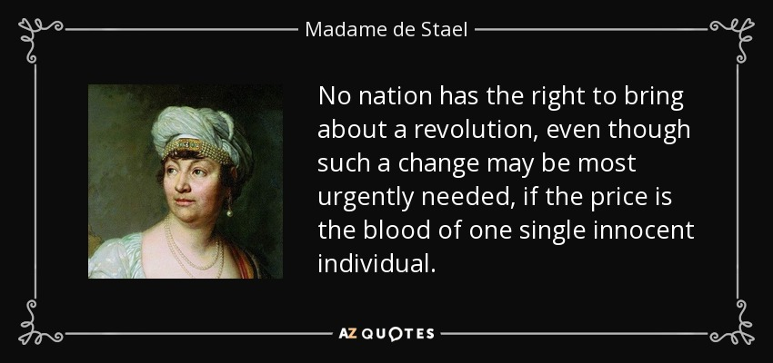 No nation has the right to bring about a revolution, even though such a change may be most urgently needed, if the price is the blood of one single innocent individual. - Madame de Stael