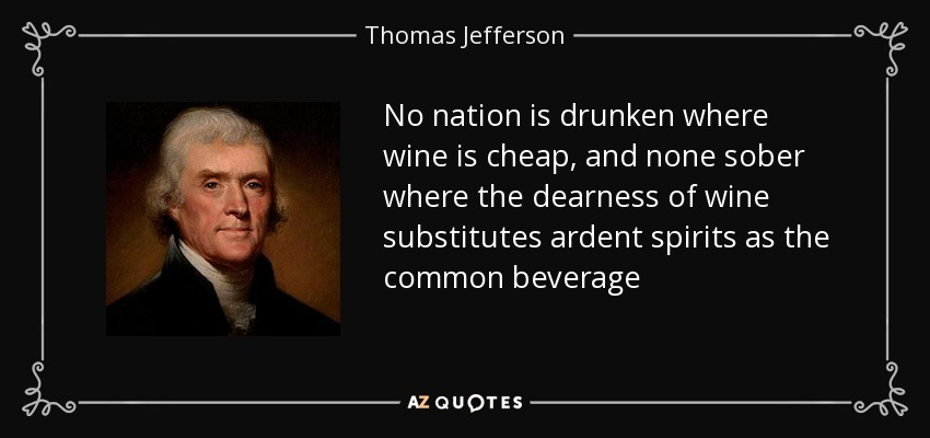 No nation is drunken where wine is cheap, and none sober where the dearness of wine substitutes ardent spirits as the common beverage - Thomas Jefferson