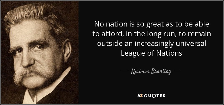 No nation is so great as to be able to afford, in the long run, to remain outside an increasingly universal League of Nations - Hjalmar Branting