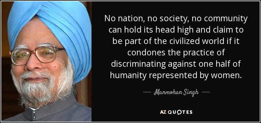 No nation, no society, no community can hold its head high and claim to be part of the civilized world if it condones the practice of discriminating against one half of humanity represented by women. - Manmohan Singh