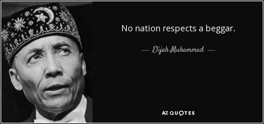 No nation respects a beggar. - Elijah Muhammad