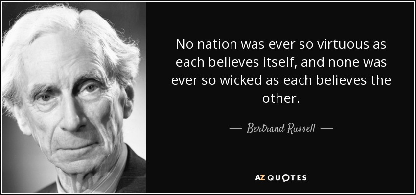 No nation was ever so virtuous as each believes itself, and none was ever so wicked as each believes the other. - Bertrand Russell