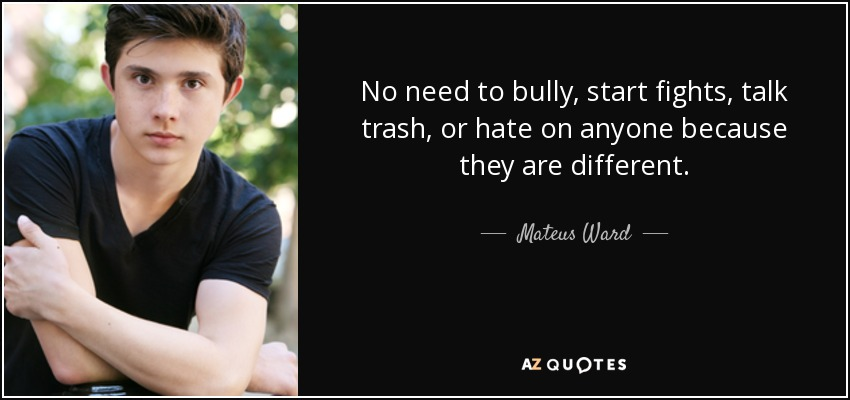 No need to bully, start fights, talk trash, or hate on anyone because they are different. - Mateus Ward