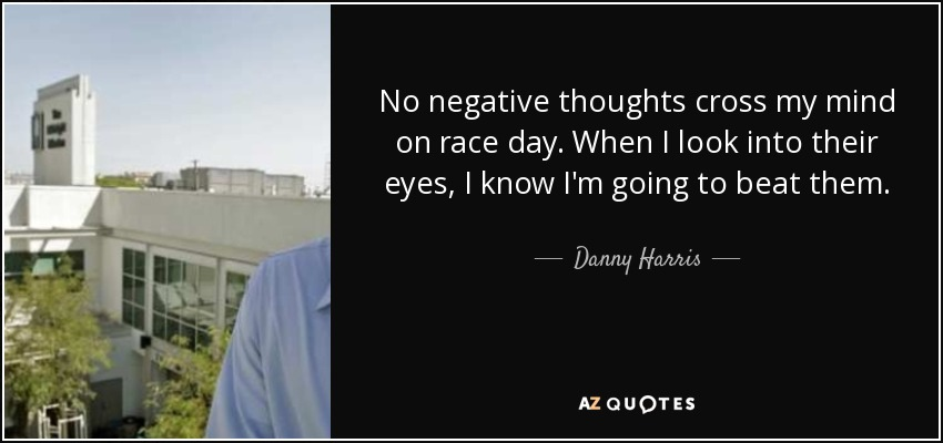 No negative thoughts cross my mind on race day. When I look into their eyes, I know I'm going to beat them. - Danny Harris