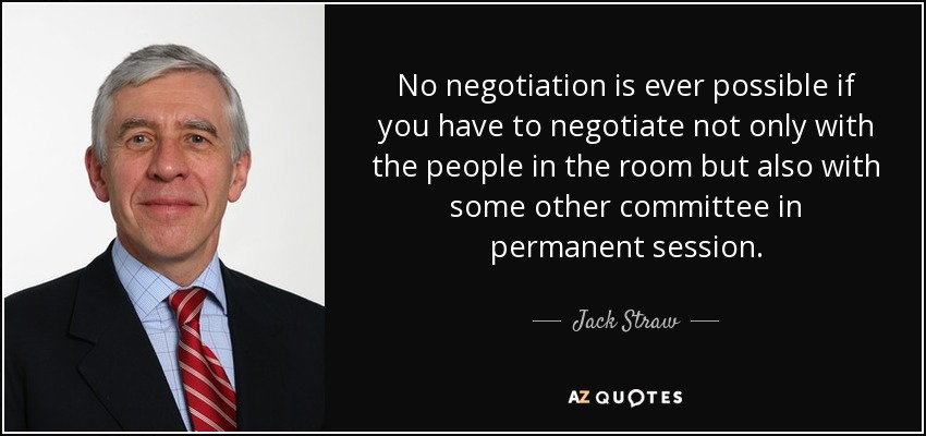 No negotiation is ever possible if you have to negotiate not only with the people in the room but also with some other committee in permanent session. - Jack Straw