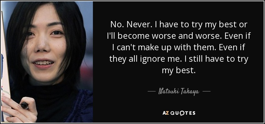 No. Never. I have to try my best or I'll become worse and worse. Even if I can't make up with them. Even if they all ignore me. I still have to try my best. - Natsuki Takaya