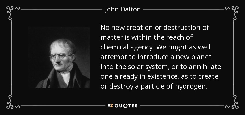 No new creation or destruction of matter is within the reach of chemical agency. We might as well attempt to introduce a new planet into the solar system, or to annihilate one already in existence, as to create or destroy a particle of hydrogen. - John Dalton