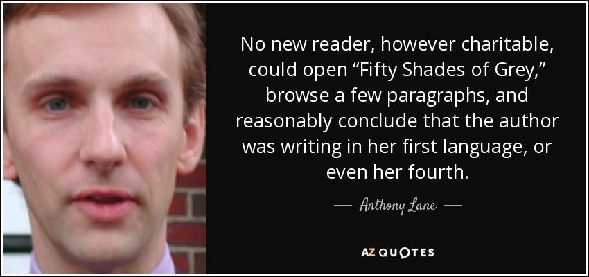 """No new reader, however charitable, could open """"Fifty Shades of Grey,"""" browse a few paragraphs, and reasonably conclude that the author was writing in her first language, or even her fourth. - Anthony Lane"""