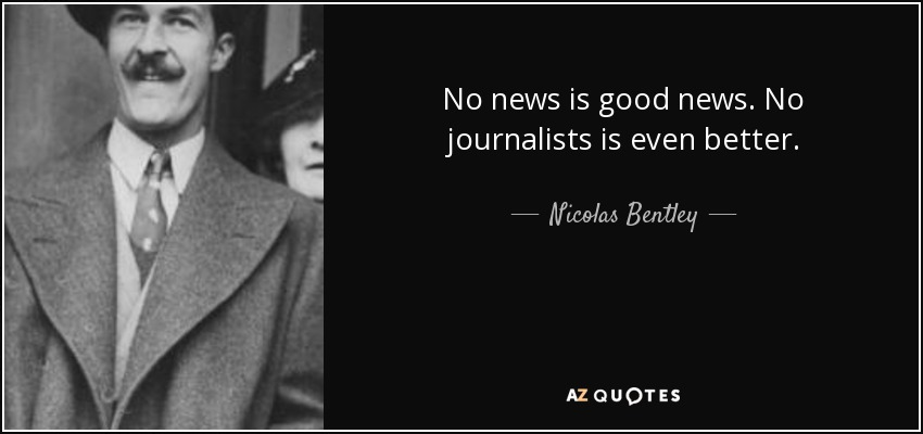 Nicolas Bentley quote: No news is good news. No journalists is even
