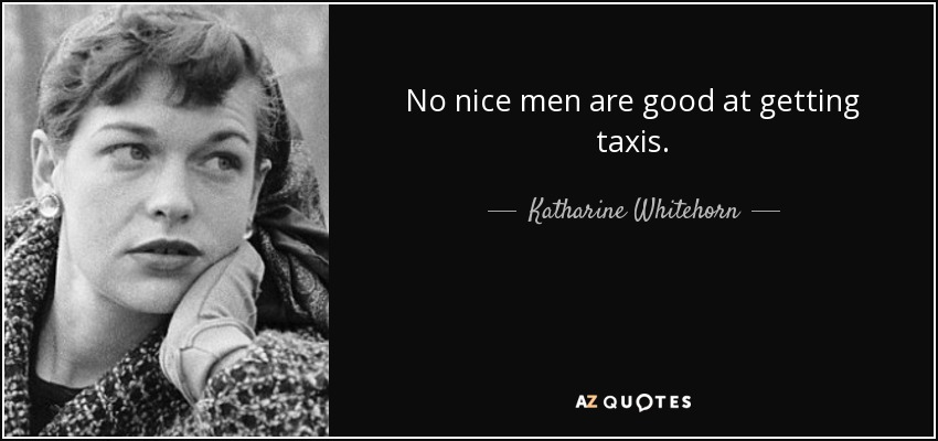 No nice men are good at getting taxis. - Katharine Whitehorn