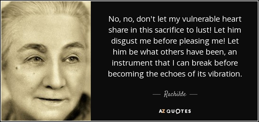 No, no, don't let my vulnerable heart share in this sacrifice to lust! Let him disgust me before pleasing me! Let him be what others have been, an instrument that I can break before becoming the echoes of its vibration. - Rachilde