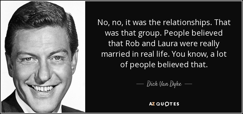 No, no, it was the relationships. That was that group. People believed that Rob and Laura were really married in real life. You know, a lot of people believed that. - Dick Van Dyke