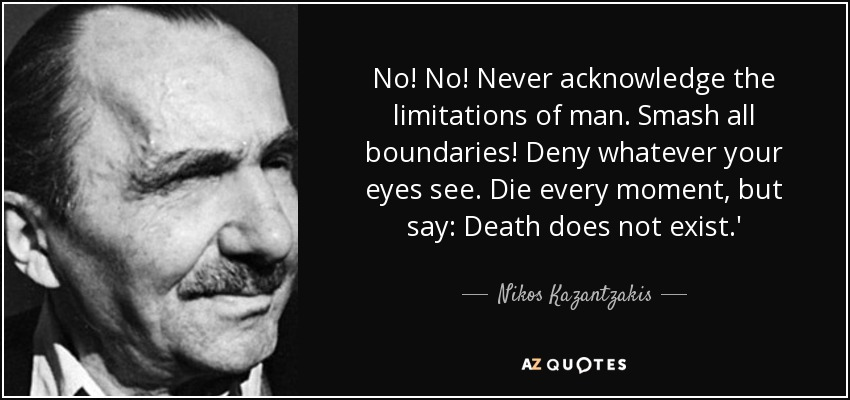 No! No! Never acknowledge the limitations of man. Smash all boundaries! Deny whatever your eyes see. Die every moment, but say: Death does not exist.' - Nikos Kazantzakis