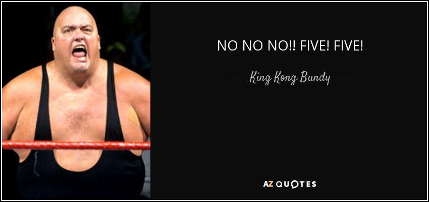 NO NO NO!! FIVE! FIVE! - King Kong Bundy