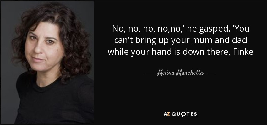 No, no, no, no,no,' he gasped. 'You can't bring up your mum and dad while your hand is down there, Finke - Melina Marchetta