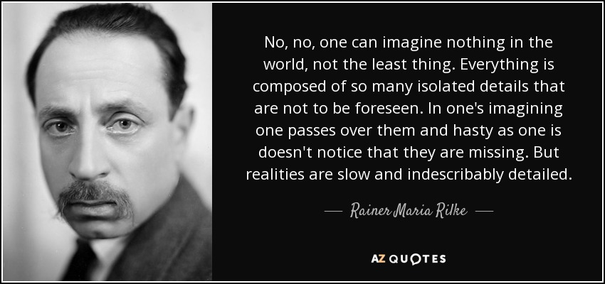 No, no, one can imagine nothing in the world, not the least thing. Everything is composed of so many isolated details that are not to be foreseen. In one's imagining one passes over them and hasty as one is doesn't notice that they are missing. But realities are slow and indescribably detailed. - Rainer Maria Rilke