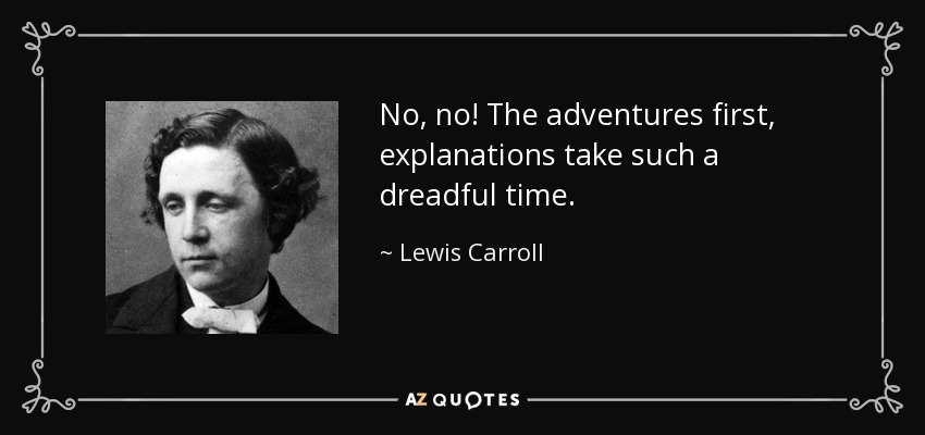 No, no! The adventures first, explanations take such a dreadful time. - Lewis Carroll