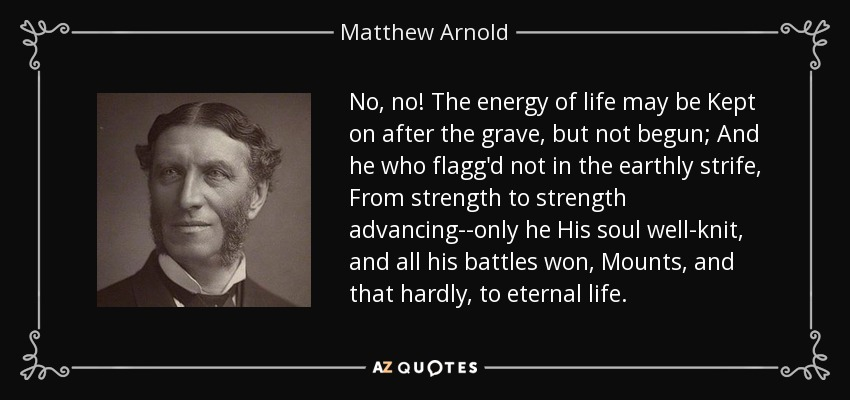 No, no! The energy of life may be Kept on after the grave, but not begun; And he who flagg'd not in the earthly strife, From strength to strength advancing--only he His soul well-knit, and all his battles won, Mounts, and that hardly, to eternal life. - Matthew Arnold