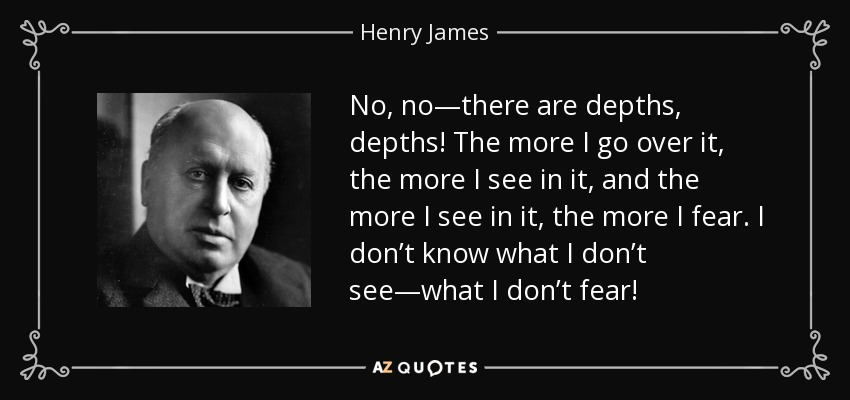 No, no—there are depths, depths! The more I go over it, the more I see in it, and the more I see in it, the more I fear. I don't know what I don't see—what I don't fear! - Henry James