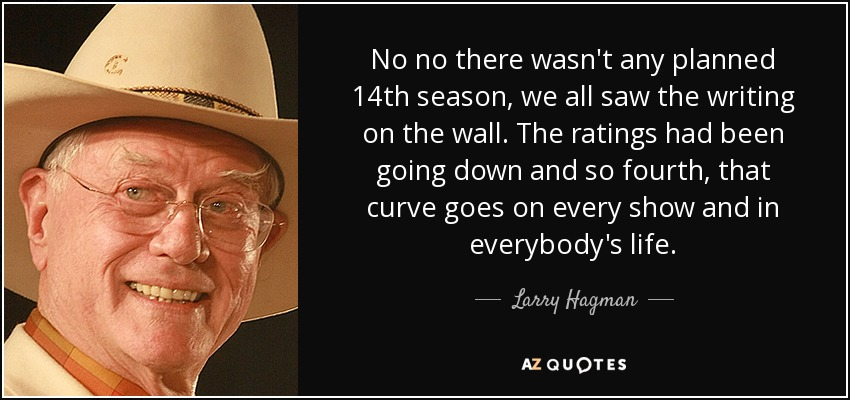 No no there wasn't any planned 14th season, we all saw the writing on the wall. The ratings had been going down and so fourth, that curve goes on every show and in everybody's life. - Larry Hagman