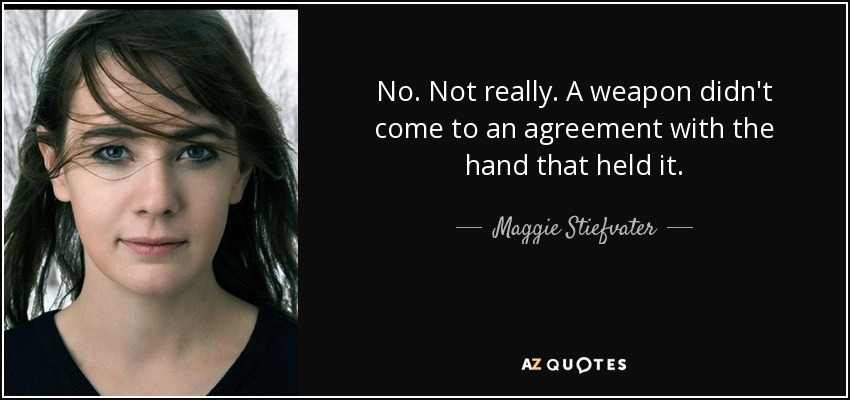 No. Not really. A weapon didn't come to an agreement with the hand that held it. - Maggie Stiefvater