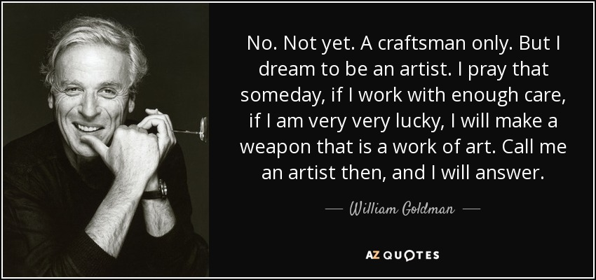 No. Not yet. A craftsman only. But I dream to be an artist. I pray that someday, if I work with enough care, if I am very very lucky, I will make a weapon that is a work of art. Call me an artist then, and I will answer. - William Goldman