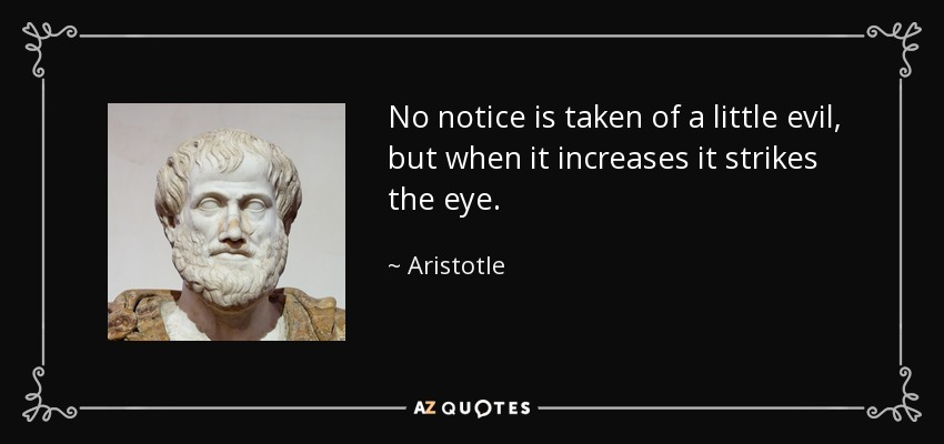 No notice is taken of a little evil, but when it increases it strikes the eye. - Aristotle