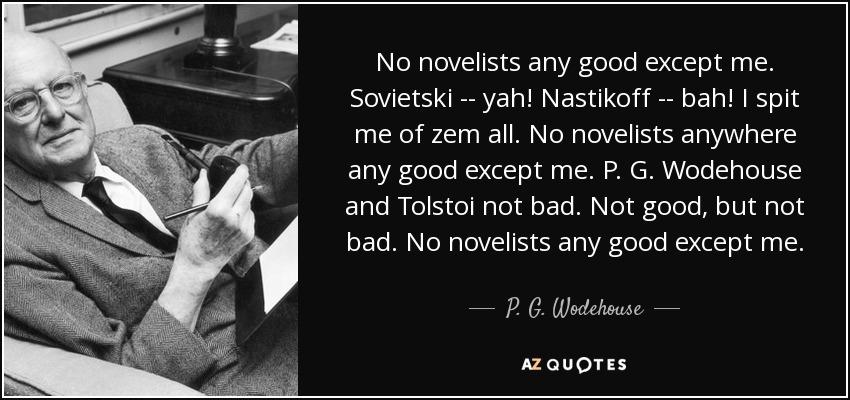 No novelists any good except me. Sovietski -- yah! Nastikoff -- bah! I spit me of zem all. No novelists anywhere any good except me. P. G. Wodehouse and Tolstoi not bad. Not good, but not bad. No novelists any good except me. - P. G. Wodehouse