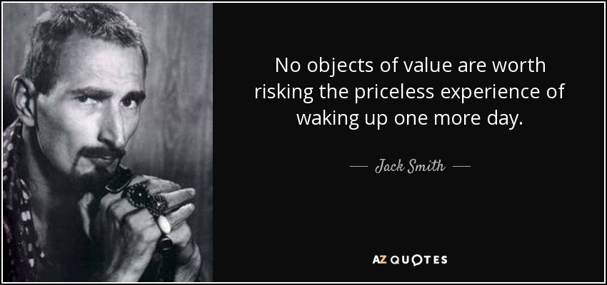 No objects of value are worth risking the priceless experience of waking up one more day. - Jack Smith
