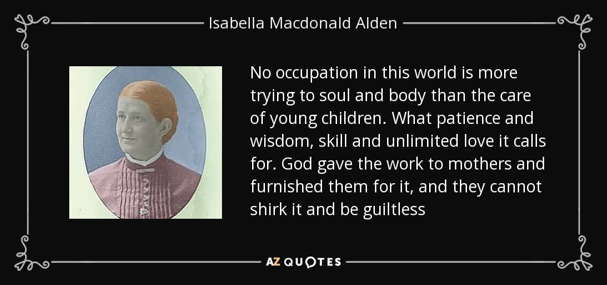 No occupation in this world is more trying to soul and body than the care of young children. What patience and wisdom, skill and unlimited love it calls for. God gave the work to mothers and furnished them for it, and they cannot shirk it and be guiltless - Isabella Macdonald Alden