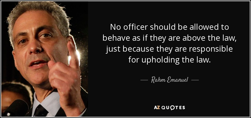 No officer should be allowed to behave as if they are above the law, just because they are responsible for upholding the law. - Rahm Emanuel