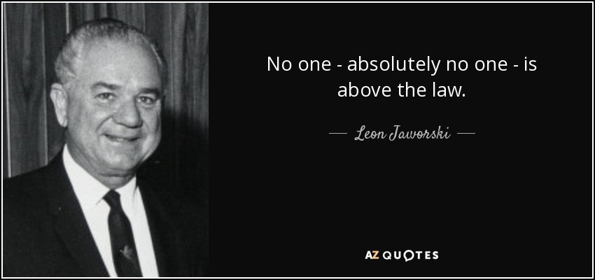 No one - absolutely no one - is above the law. - Leon Jaworski