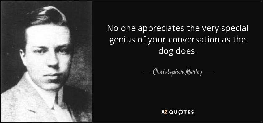 No one appreciates the very special genius of your conversation as the dog does. - Christopher Morley