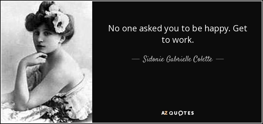 No one asked you to be happy. Get to work. - Sidonie Gabrielle Colette