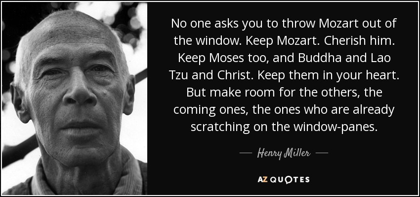 No one asks you to throw Mozart out of the window. Keep Mozart. Cherish him. Keep Moses too, and Buddha and Lao Tzu and Christ. Keep them in your heart. But make room for the others, the coming ones, the ones who are already scratching on the window-panes. - Henry Miller
