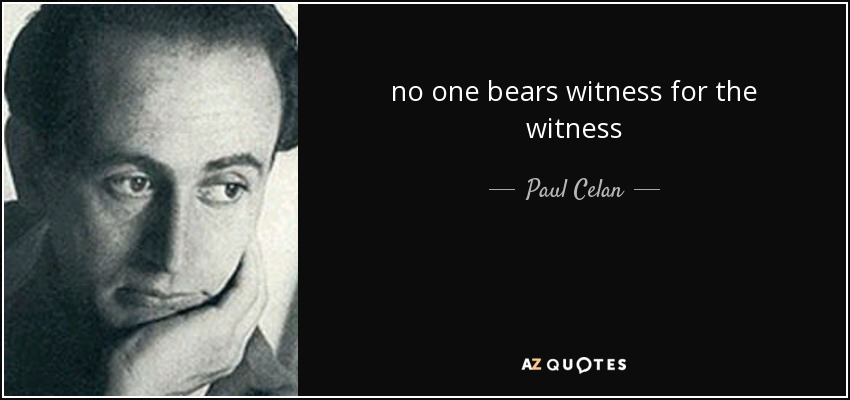 no one bears witness for the witness - Paul Celan
