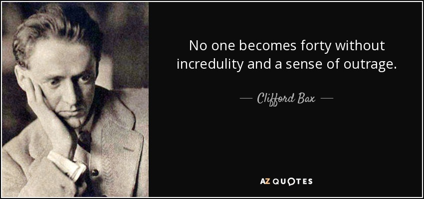 No one becomes forty without incredulity and a sense of outrage. - Clifford Bax