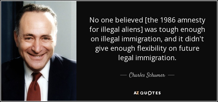 No one believed [the 1986 amnesty for illegal aliens] was tough enough on illegal immigration, and it didn't give enough flexibility on future legal immigration. - Charles Schumer