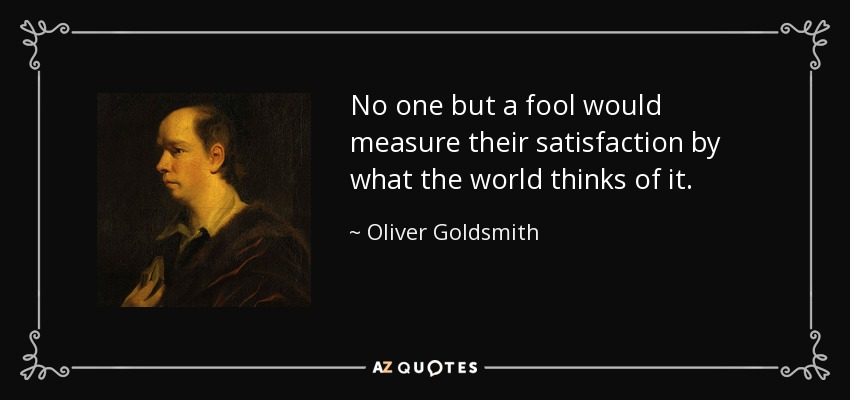 No one but a fool would measure their satisfaction by what the world thinks of it. - Oliver Goldsmith